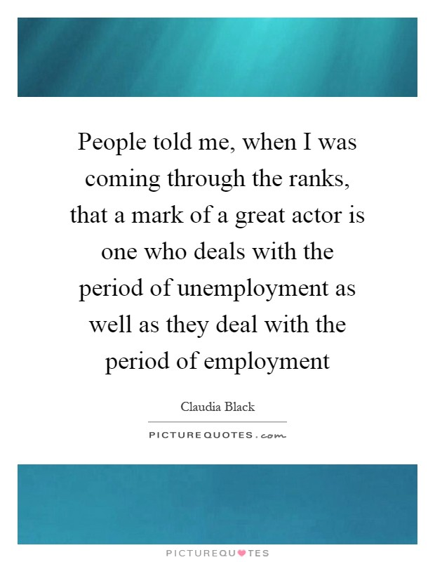 People told me, when I was coming through the ranks, that a mark of a great actor is one who deals with the period of unemployment as well as they deal with the period of employment Picture Quote #1