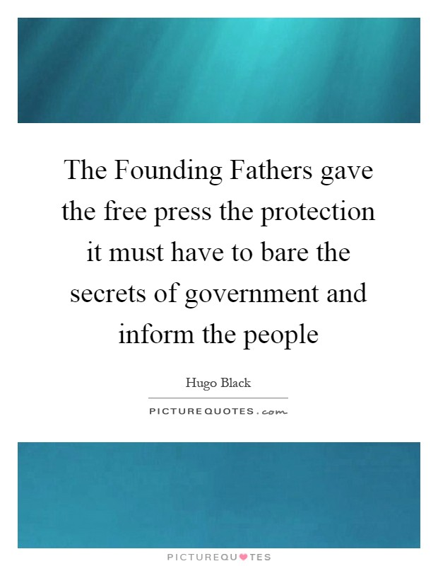 The Founding Fathers gave the free press the protection it must have to bare the secrets of government and inform the people Picture Quote #1
