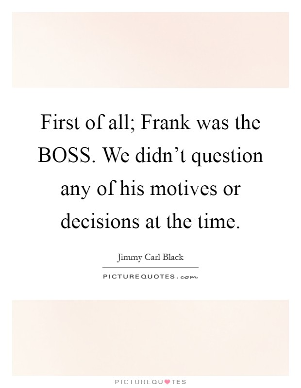 First of all; Frank was the BOSS. We didn't question any of his motives or decisions at the time Picture Quote #1