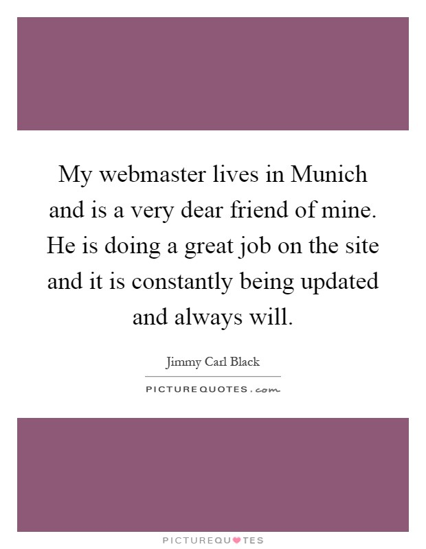 My webmaster lives in Munich and is a very dear friend of mine. He is doing a great job on the site and it is constantly being updated and always will Picture Quote #1