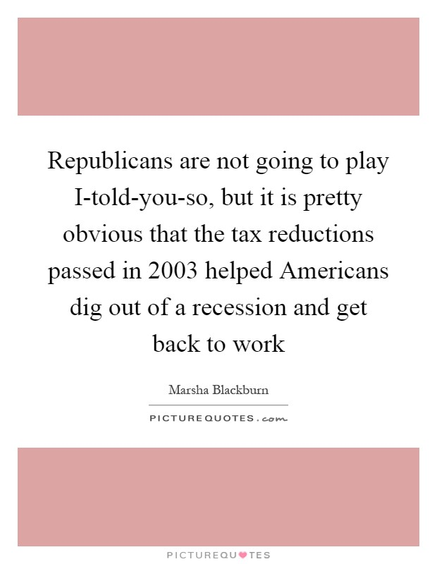 Republicans are not going to play I-told-you-so, but it is pretty obvious that the tax reductions passed in 2003 helped Americans dig out of a recession and get back to work Picture Quote #1