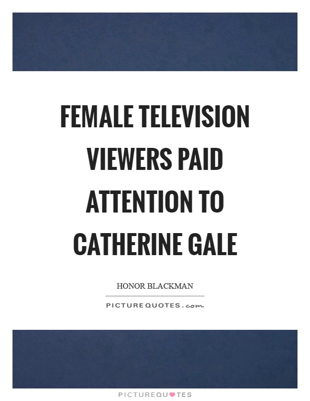 Female television viewers paid attention to Catherine Gale Picture Quote #1