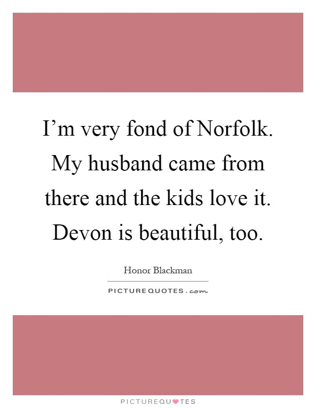 I'm very fond of Norfolk. My husband came from there and the kids love it. Devon is beautiful, too Picture Quote #1