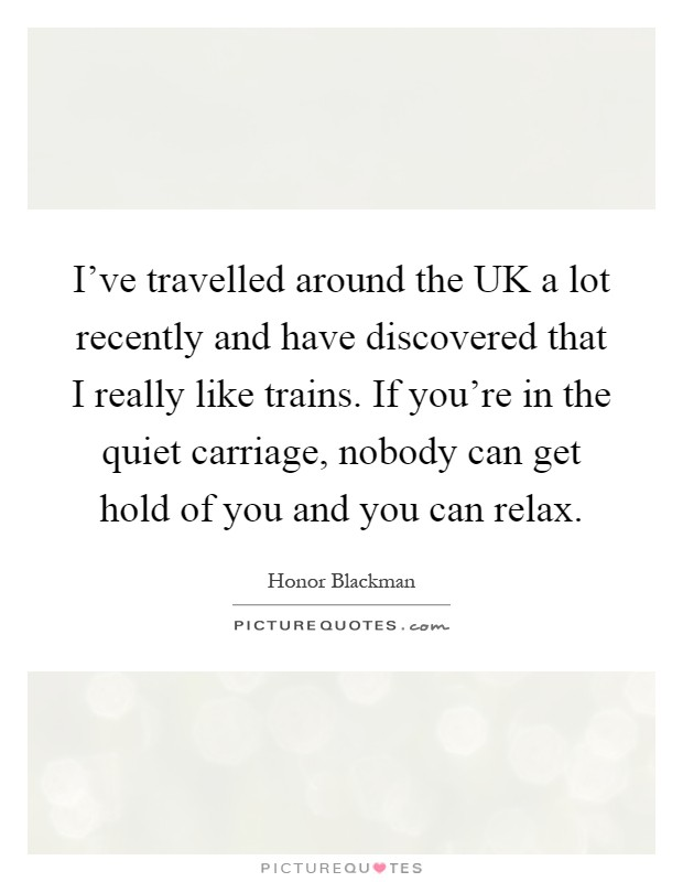 I've travelled around the UK a lot recently and have discovered that I really like trains. If you're in the quiet carriage, nobody can get hold of you and you can relax Picture Quote #1