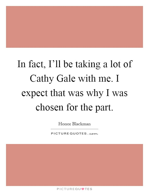 In fact, I'll be taking a lot of Cathy Gale with me. I expect that was why I was chosen for the part Picture Quote #1