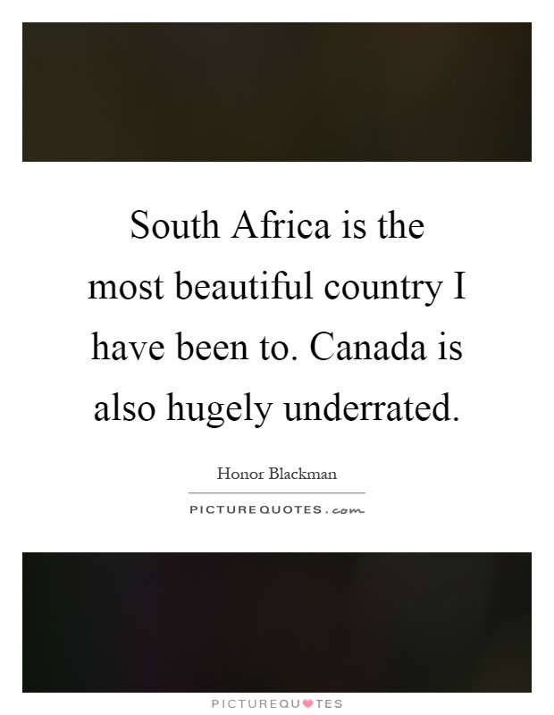 South Africa is the most beautiful country I have been to. Canada is also hugely underrated Picture Quote #1