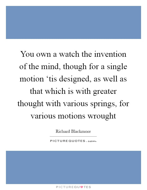 You own a watch the invention of the mind, though for a single motion 'tis designed, as well as that which is with greater thought with various springs, for various motions wrought Picture Quote #1