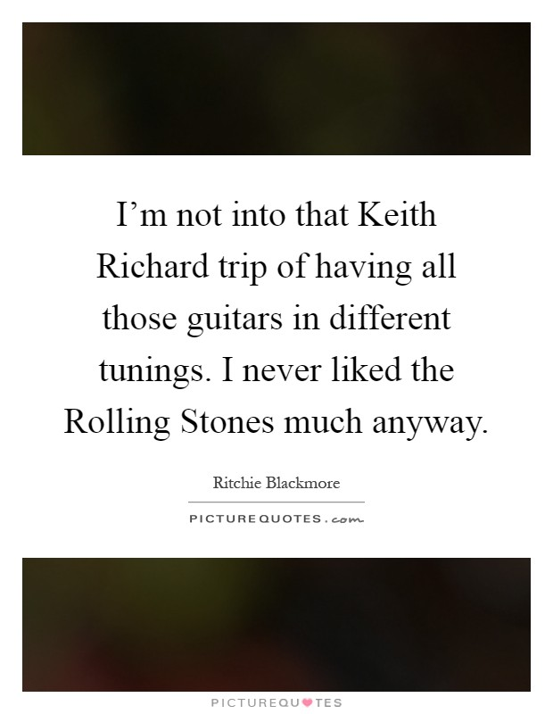 I'm not into that Keith Richard trip of having all those guitars in different tunings. I never liked the Rolling Stones much anyway Picture Quote #1