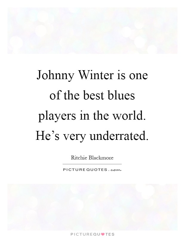 Johnny Winter is one of the best blues players in the world. He's very underrated Picture Quote #1