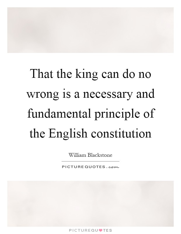 That the king can do no wrong is a necessary and fundamental principle of the English constitution Picture Quote #1