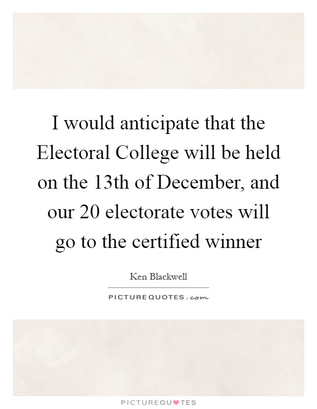 I would anticipate that the Electoral College will be held on the 13th of December, and our 20 electorate votes will go to the certified winner Picture Quote #1