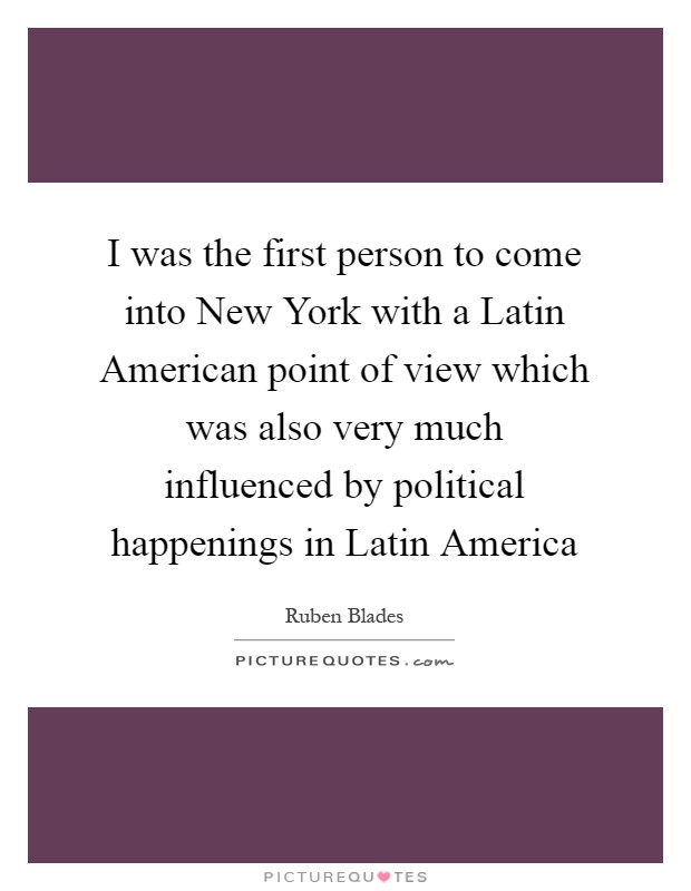 I was the first person to come into New York with a Latin American point of view which was also very much influenced by political happenings in Latin America Picture Quote #1