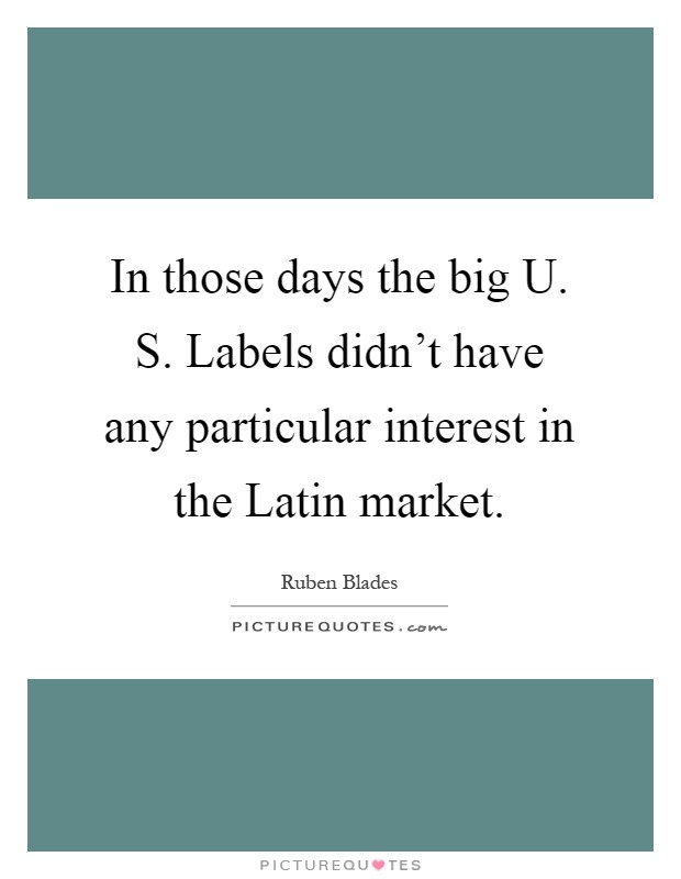 In those days the big U. S. Labels didn't have any particular interest in the Latin market Picture Quote #1