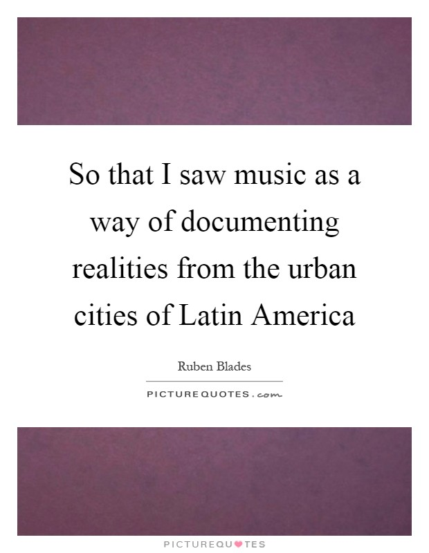 So that I saw music as a way of documenting realities from the urban cities of Latin America Picture Quote #1
