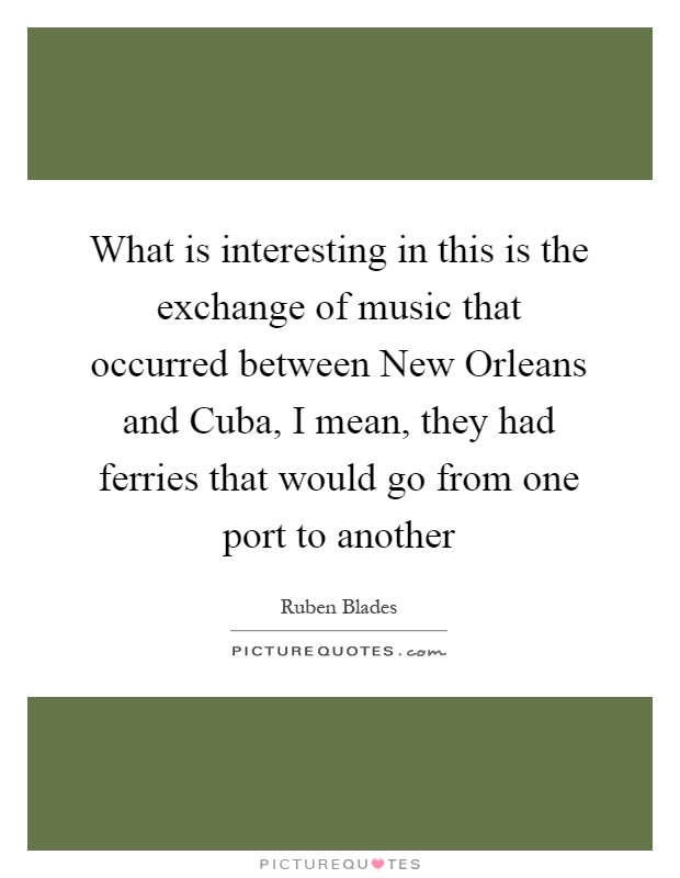 What is interesting in this is the exchange of music that occurred between New Orleans and Cuba, I mean, they had ferries that would go from one port to another Picture Quote #1
