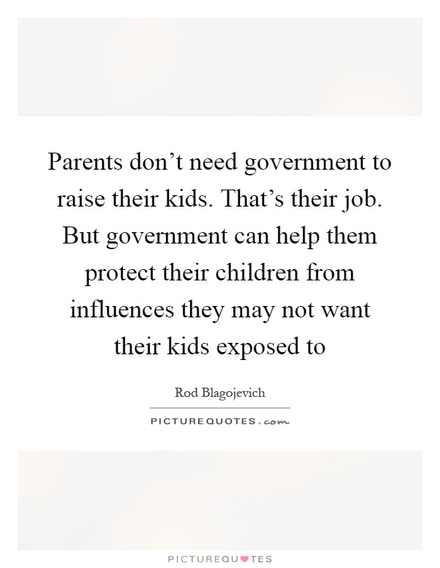 Parents don't need government to raise their kids. That's their job. But government can help them protect their children from influences they may not want their kids exposed to Picture Quote #1