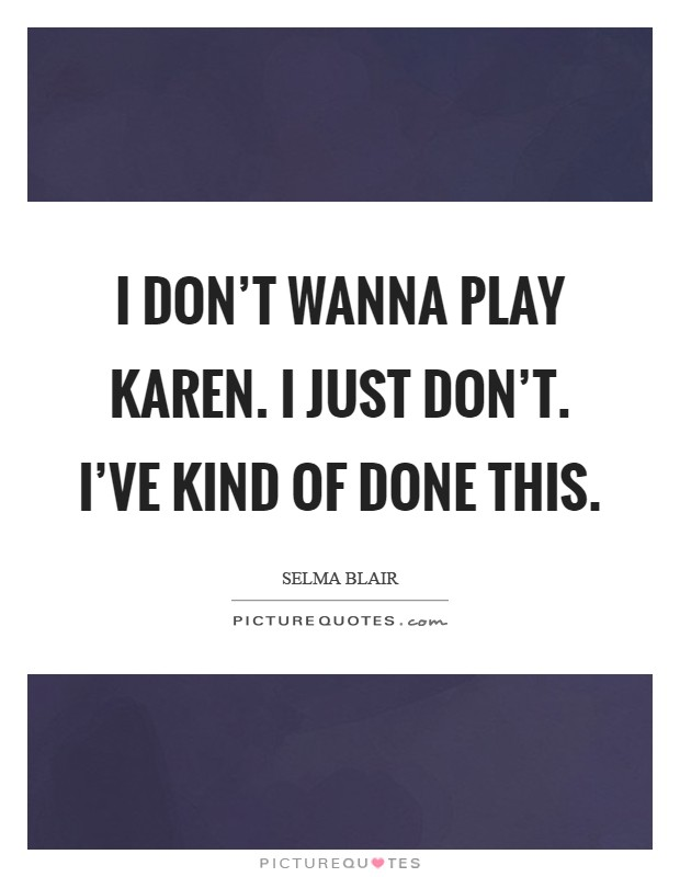 I don't wanna play Karen. I just don't. I've kind of done this Picture Quote #1