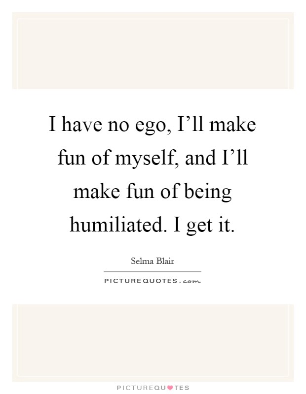 I have no ego, I'll make fun of myself, and I'll make fun of being humiliated. I get it Picture Quote #1