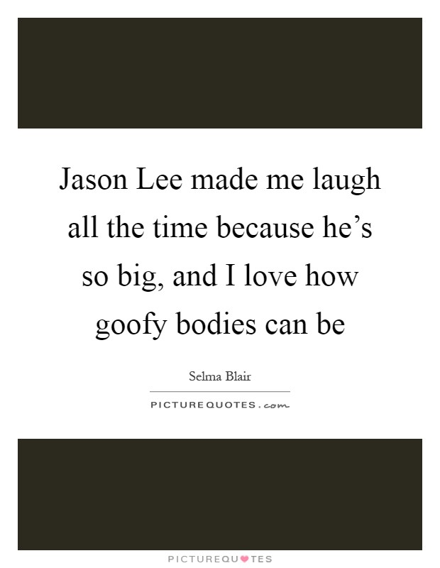 Jason Lee made me laugh all the time because he's so big, and I love how goofy bodies can be Picture Quote #1