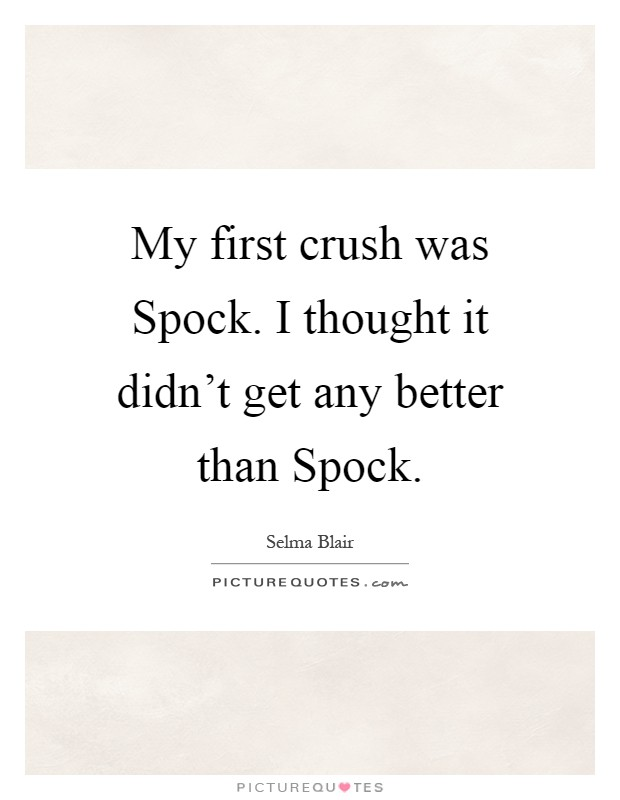 My first crush was Spock. I thought it didn't get any better than Spock Picture Quote #1
