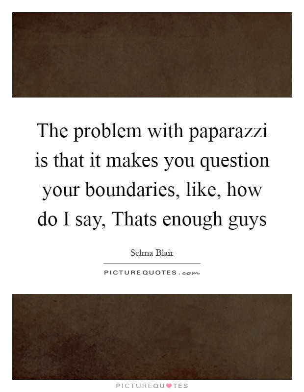 The problem with paparazzi is that it makes you question your boundaries, like, how do I say, Thats enough guys Picture Quote #1