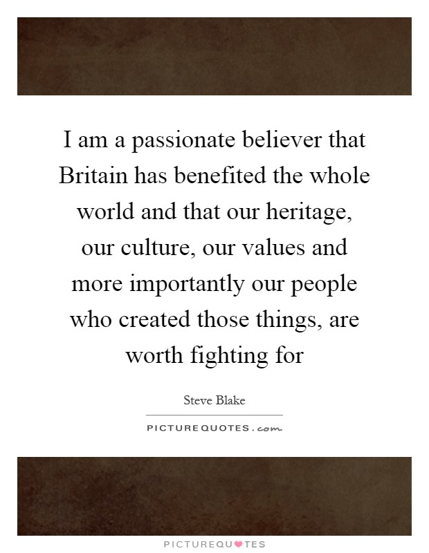 I am a passionate believer that Britain has benefited the whole world and that our heritage, our culture, our values and more importantly our people who created those things, are worth fighting for Picture Quote #1