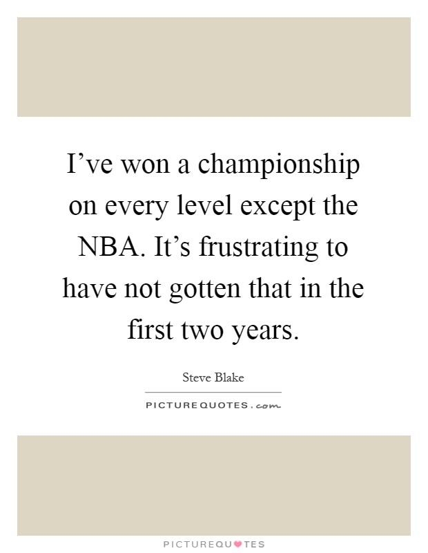 I've won a championship on every level except the NBA. It's frustrating to have not gotten that in the first two years Picture Quote #1