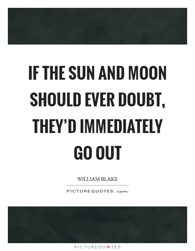 If the Sun and Moon should ever doubt, they'd immediately go out Picture Quote #1