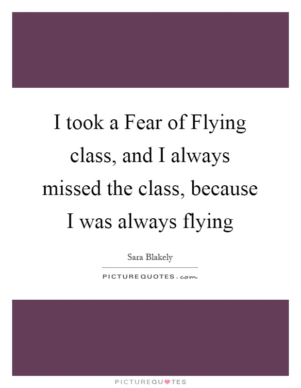 I took a Fear of Flying class, and I always missed the class, because I was always flying Picture Quote #1
