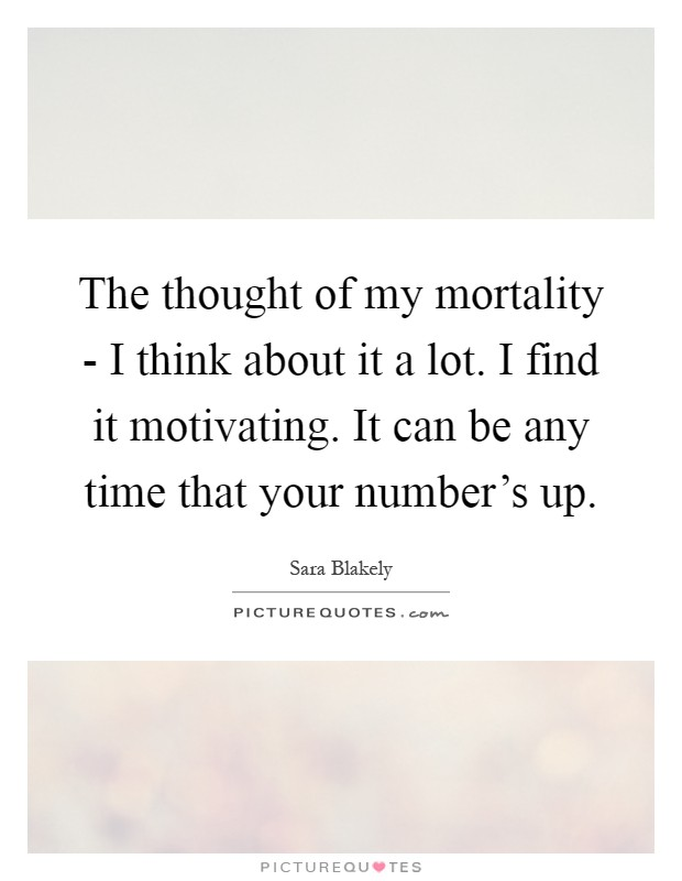 The thought of my mortality - I think about it a lot. I find it motivating. It can be any time that your number's up Picture Quote #1