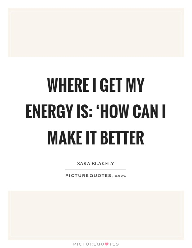 Where I get my energy is: 'How can I make it better Picture Quote #1