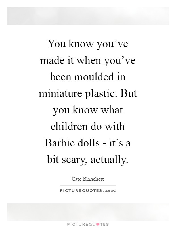 You know you've made it when you've been moulded in miniature plastic. But you know what children do with Barbie dolls - it's a bit scary, actually Picture Quote #1