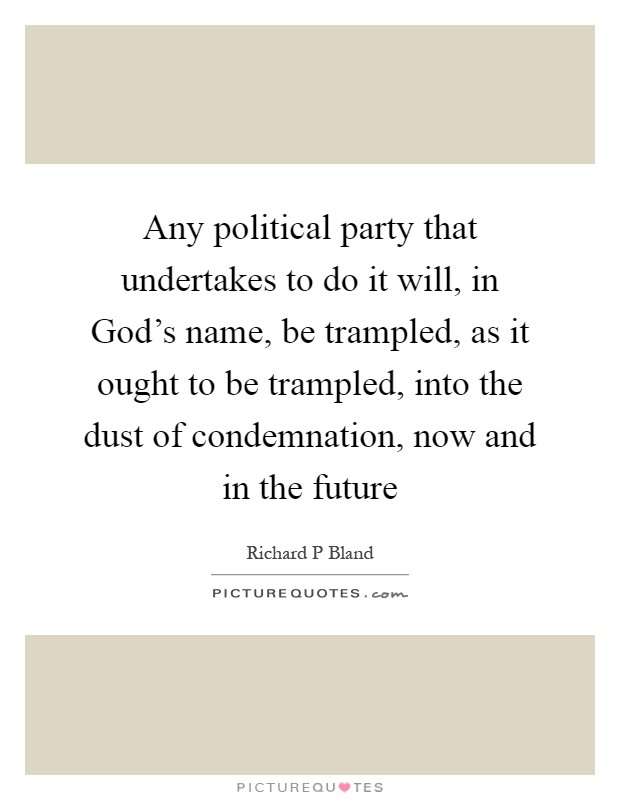 Any political party that undertakes to do it will, in God's name, be trampled, as it ought to be trampled, into the dust of condemnation, now and in the future Picture Quote #1