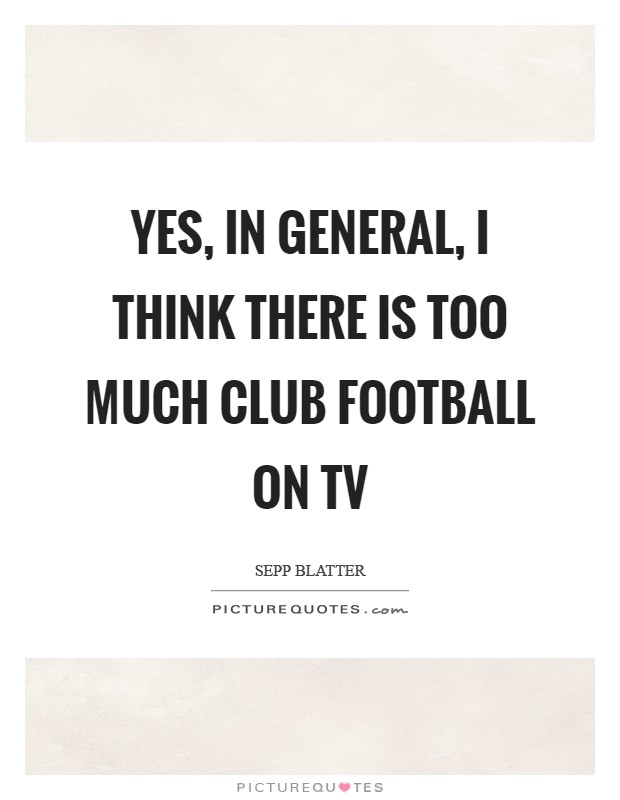 Yes, in general, I think there is too much club football on TV Picture Quote #1