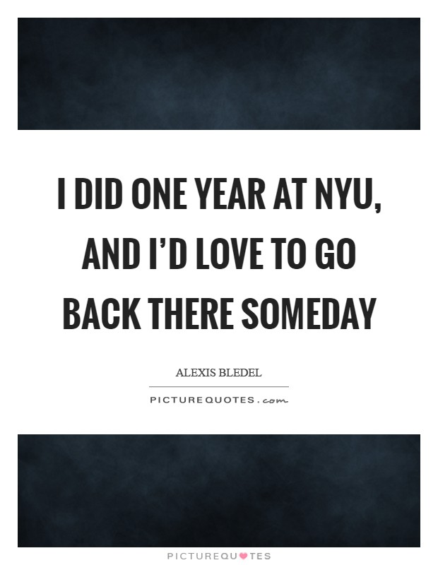 I did one year at NYU, and I'd love to go back there someday Picture Quote #1