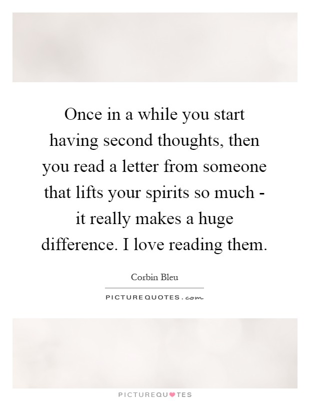 Once in a while you start having second thoughts, then you read a letter from someone that lifts your spirits so much - it really makes a huge difference. I love reading them Picture Quote #1