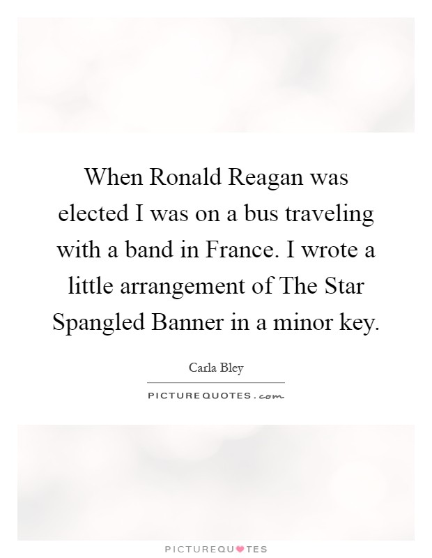 When Ronald Reagan was elected I was on a bus traveling with a band in France. I wrote a little arrangement of The Star Spangled Banner in a minor key Picture Quote #1