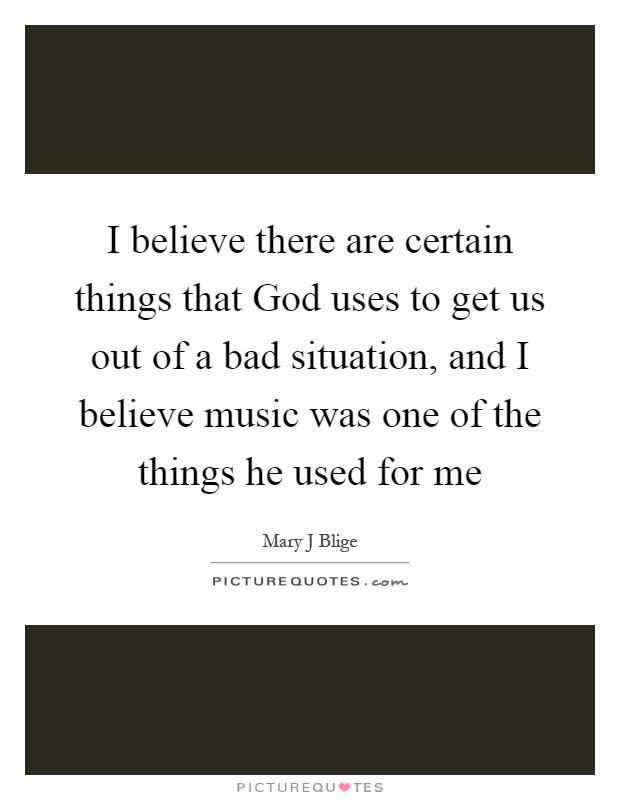 I believe there are certain things that God uses to get us out of a bad situation, and I believe music was one of the things he used for me Picture Quote #1