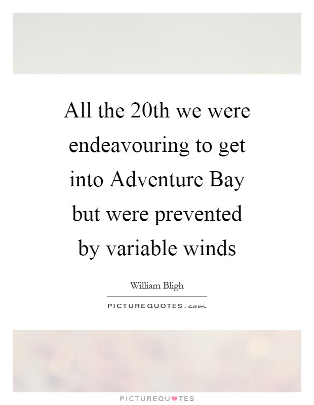 All the 20th we were endeavouring to get into Adventure Bay but were prevented by variable winds Picture Quote #1