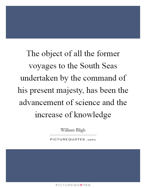 The object of all the former voyages to the South Seas undertaken by the command of his present majesty, has been the advancement of science and the increase of knowledge Picture Quote #1