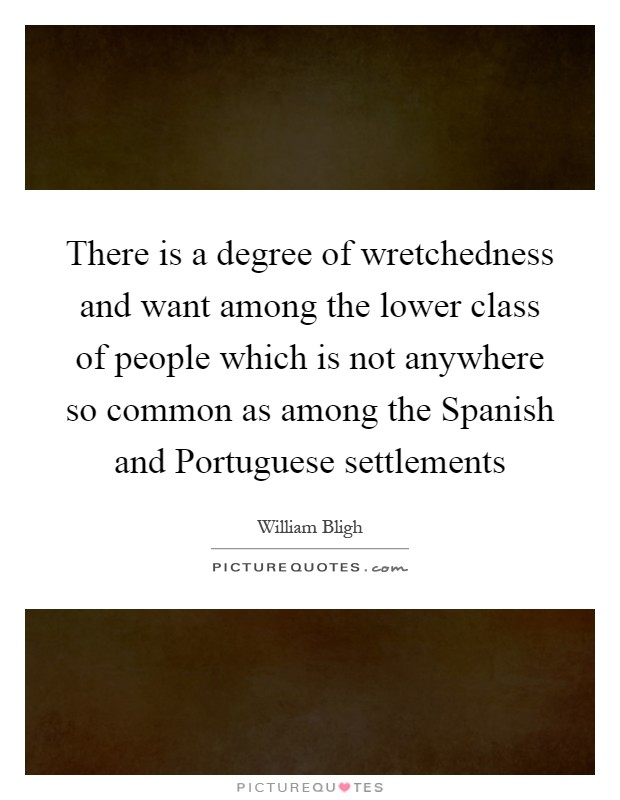 There is a degree of wretchedness and want among the lower class of people which is not anywhere so common as among the Spanish and Portuguese settlements Picture Quote #1