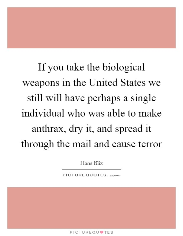 If you take the biological weapons in the United States we still will have perhaps a single individual who was able to make anthrax, dry it, and spread it through the mail and cause terror Picture Quote #1