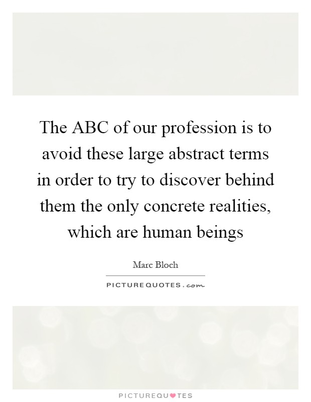 The ABC of our profession is to avoid these large abstract terms in order to try to discover behind them the only concrete realities, which are human beings Picture Quote #1
