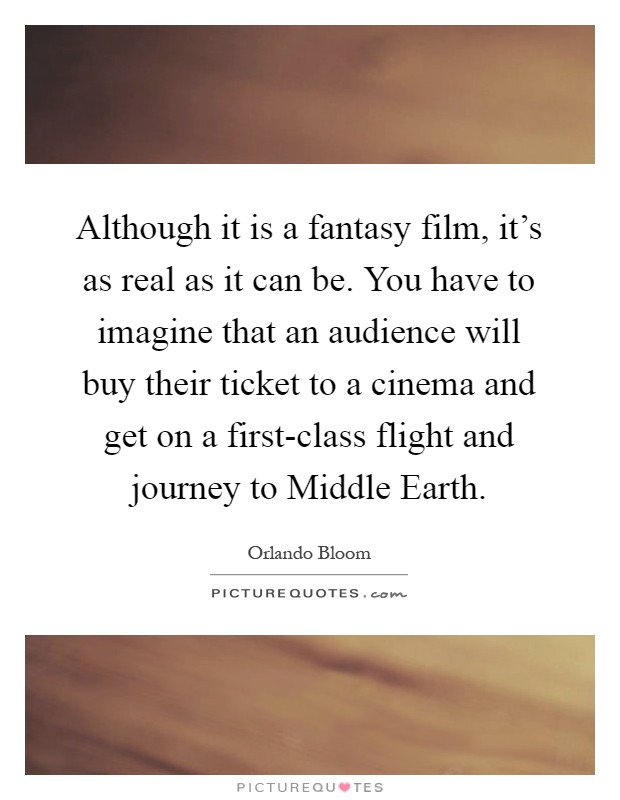 Although it is a fantasy film, it's as real as it can be. You have to imagine that an audience will buy their ticket to a cinema and get on a first-class flight and journey to Middle Earth Picture Quote #1