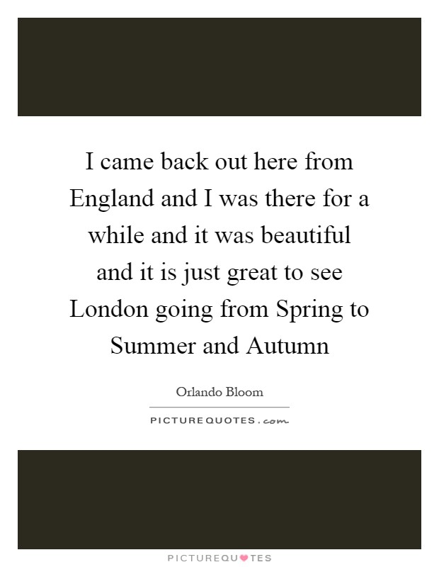 I came back out here from England and I was there for a while and it was beautiful and it is just great to see London going from Spring to Summer and Autumn Picture Quote #1