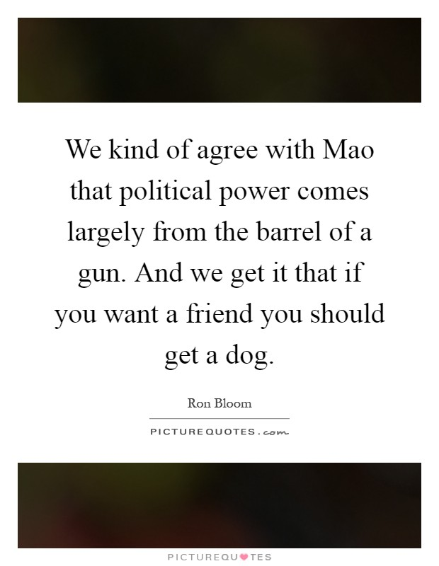 We kind of agree with Mao that political power comes largely from the barrel of a gun. And we get it that if you want a friend you should get a dog Picture Quote #1
