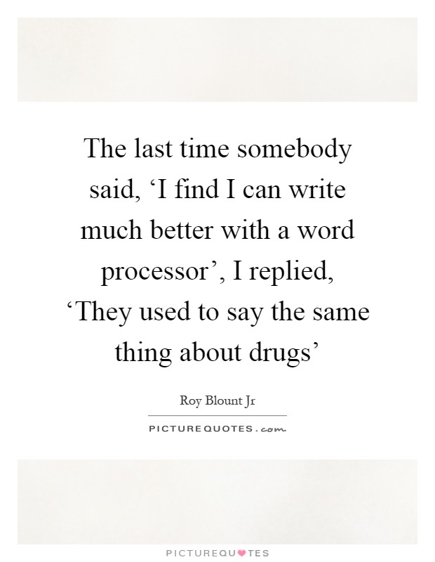 The last time somebody said, 'I find I can write much better with a word processor', I replied, 'They used to say the same thing about drugs' Picture Quote #1