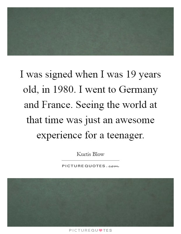 I was signed when I was 19 years old, in 1980. I went to Germany and France. Seeing the world at that time was just an awesome experience for a teenager Picture Quote #1