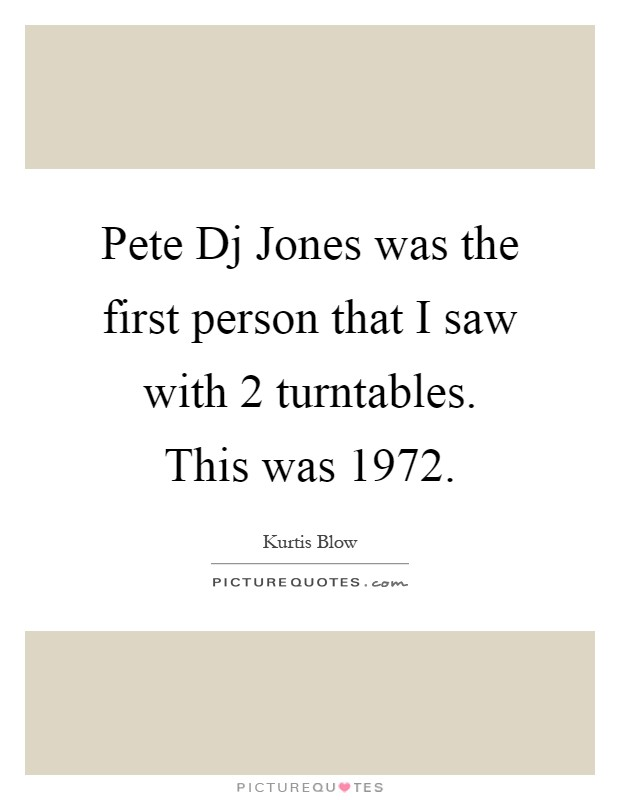 Pete Dj Jones was the first person that I saw with 2 turntables. This was 1972 Picture Quote #1