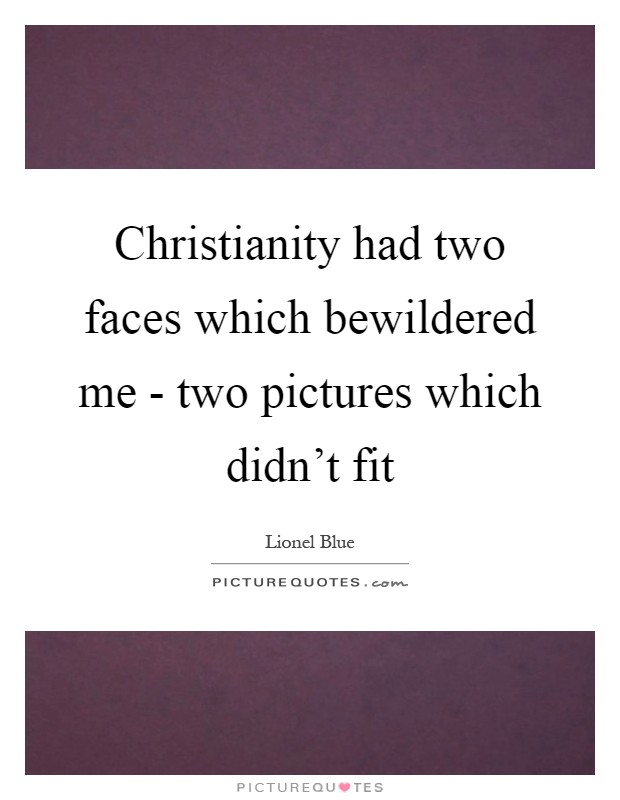 Christianity had two faces which bewildered me - two pictures which didn't fit Picture Quote #1